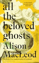 All the Beloved Ghosts Alison MacLeod