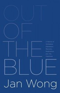 Out of the Blue: A Memoir of Workplace Depression, Recovery, Redemption and, Yes, Happiness by Jan Wong (self-published)